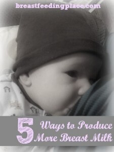 5 Ways to Produce More Breast Milk  www.BreastfeedingPlace.com #breastmilk #newborn #nursing